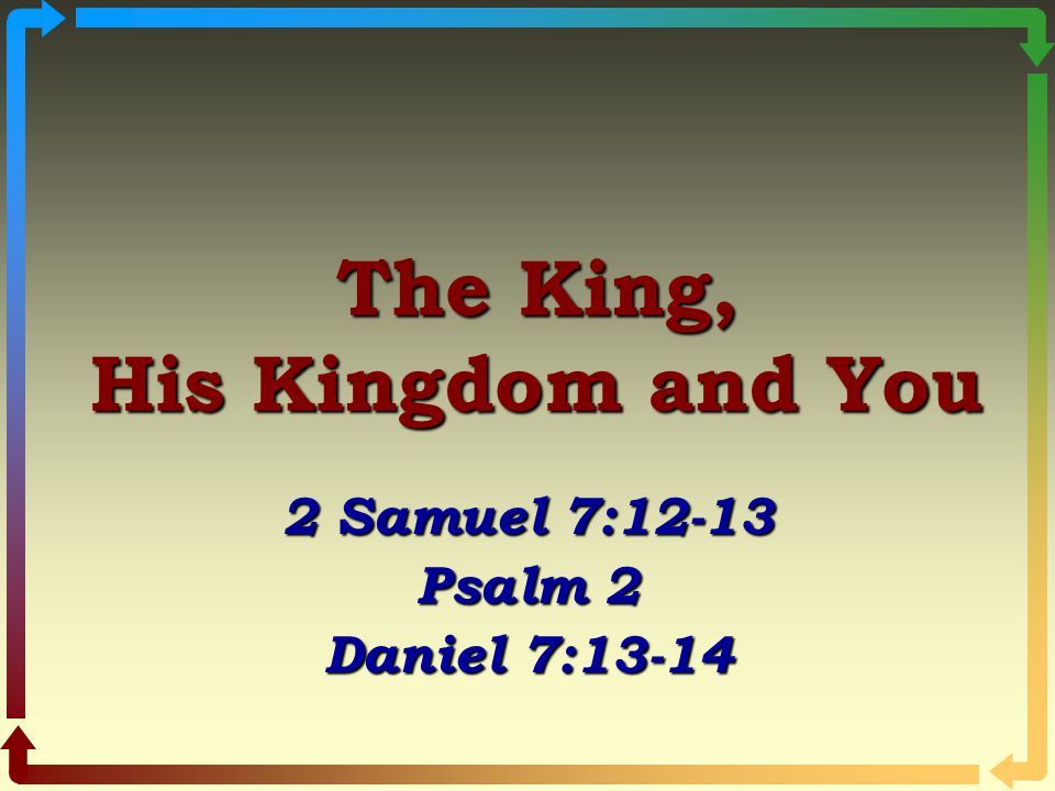 The King, His Kingdom and You 2 Samuel 7:12-13 Psalm 2 Daniel 7:13-14