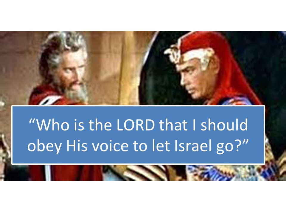 Who is the LORD that I should obey His voice to let Israel go