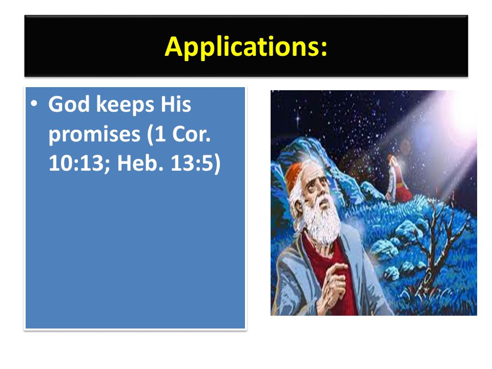 Applications: God keeps His promises (1 Cor. 10:13; Heb. 13:5)