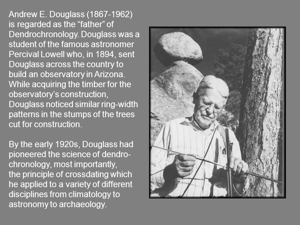 Andrew E. Douglass (1867-1962) is regarded as the father of Dendrochronology.