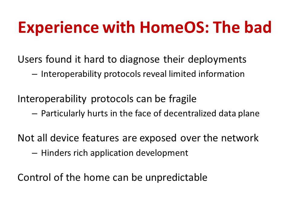 Experience with HomeOS: The bad Users found it hard to diagnose their deployments – Interoperability protocols reveal limited information Interoperability protocols can be fragile – Particularly hurts in the face of decentralized data plane Not all device features are exposed over the network – Hinders rich application development Control of the home can be unpredictable