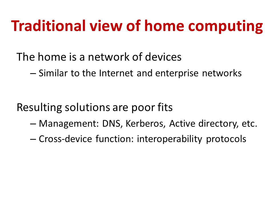 Traditional view of home computing The home is a network of devices – Similar to the Internet and enterprise networks Resulting solutions are poor fits – Management: DNS, Kerberos, Active directory, etc.