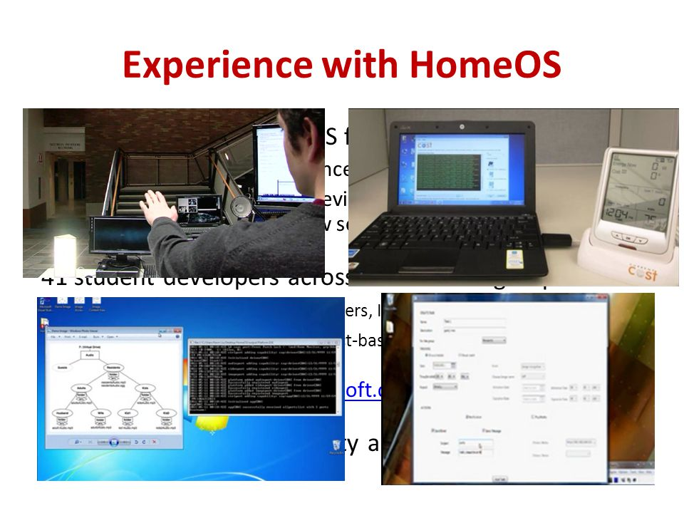 12 homes running HomeOS for 4-8 months – Only 2 had prior experience with home automation – Using several different devices (e.g., cameras, light controllers, door-window sensors) 41 student developers across 10 research groups – New drivers (e.g., energy meters, IM, appliance controllers).