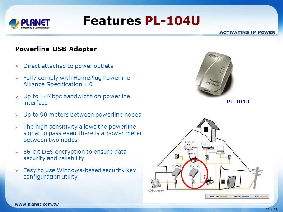 23 / 25 www.planet.com.tw Features PL-104U Powerline USB Adapter  Direct attached to power outlets  Fully comply with HomePlug Powerline Alliance Specification 1.0  Up to 14Mbps bandwidth on powerline interface  Up to 90 meters between powerline nodes  The high sensitivity allows the powerline signal to pass even there is a power meter between two nodes  56-bit DES encryption to ensure data security and reliability  Easy to use Windows-based security key configuration utility PL-104U
