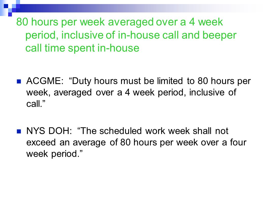 80 hours per week averaged over a 4 week period, inclusive of in-house call and beeper call time spent in-house ACGME: Duty hours must be limited to 80 hours per week, averaged over a 4 week period, inclusive of call. NYS DOH: The scheduled work week shall not exceed an average of 80 hours per week over a four week period.