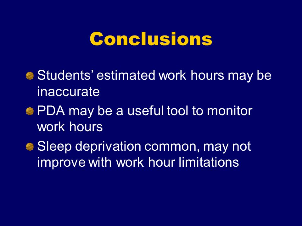 Conclusions Students' estimated work hours may be inaccurate PDA may be a useful tool to monitor work hours Sleep deprivation common, may not improve with work hour limitations