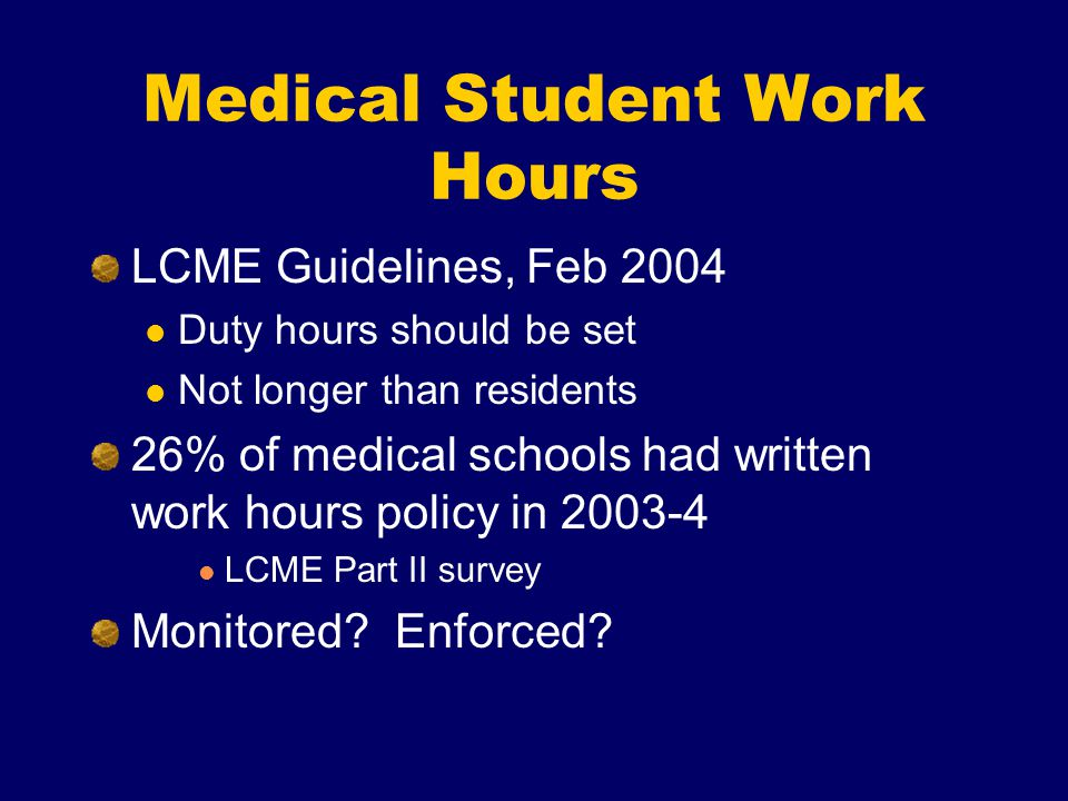 Medical Student Work Hours LCME Guidelines, Feb 2004 Duty hours should be set Not longer than residents 26% of medical schools had written work hours policy in 2003-4 LCME Part II survey Monitored.