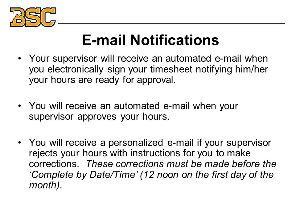 E-mail Notifications Your supervisor will receive an automated e-mail when you electronically sign your timesheet notifying him/her your hours are ready for approval.
