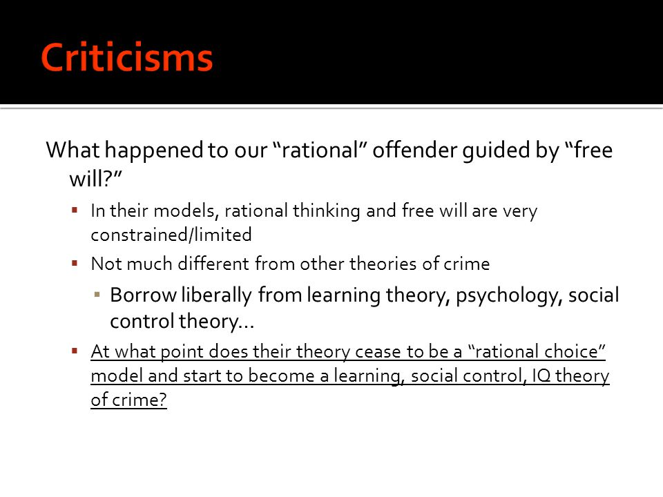 What happened to our rational offender guided by free will  In their models, rational thinking and free will are very constrained/limited  Not much different from other theories of crime ▪ Borrow liberally from learning theory, psychology, social control theory…  At what point does their theory cease to be a rational choice model and start to become a learning, social control, IQ theory of crime