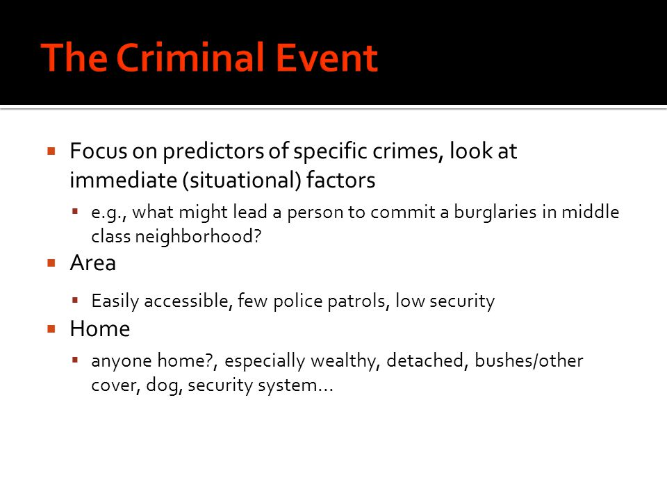  Focus on predictors of specific crimes, look at immediate (situational) factors  e.g., what might lead a person to commit a burglaries in middle class neighborhood.
