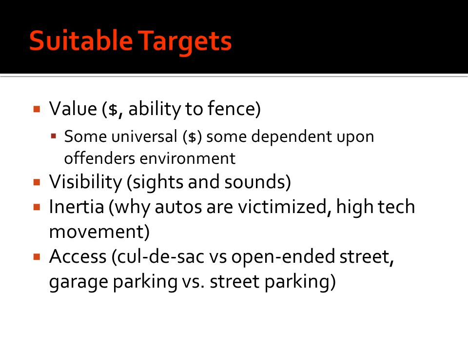  Value ($, ability to fence)  Some universal ($) some dependent upon offenders environment  Visibility (sights and sounds)  Inertia (why autos are victimized, high tech movement)  Access (cul-de-sac vs open-ended street, garage parking vs.