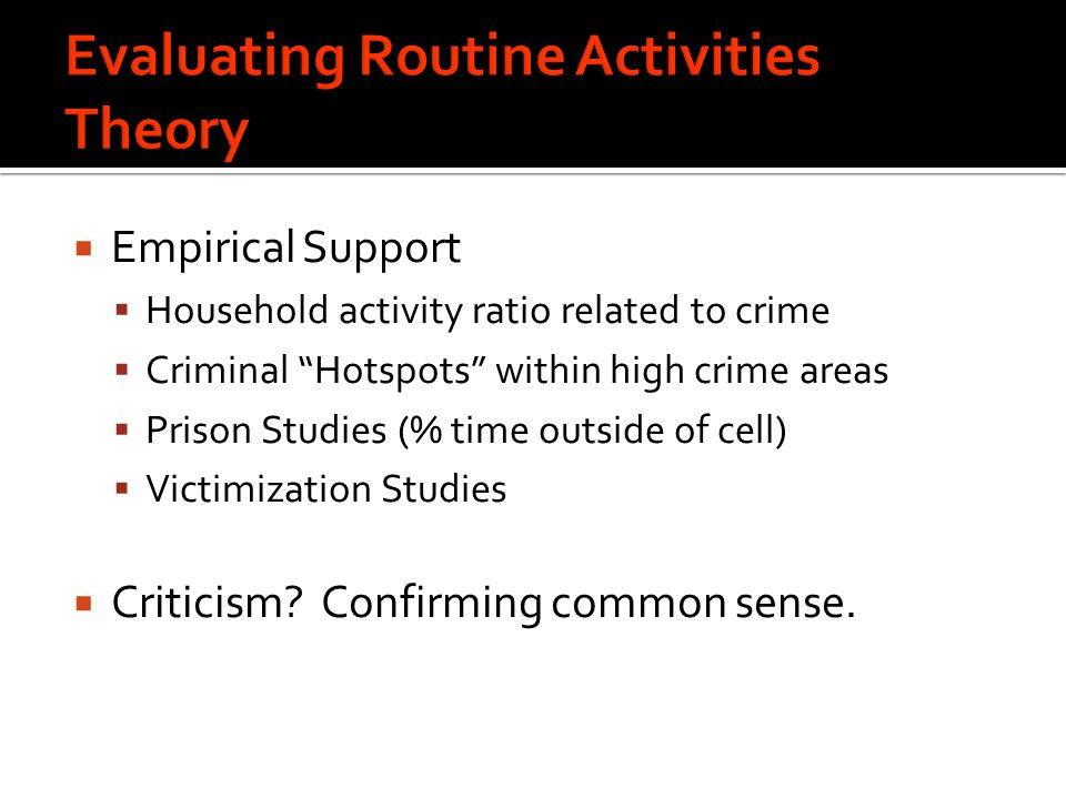  Empirical Support  Household activity ratio related to crime  Criminal Hotspots within high crime areas  Prison Studies (% time outside of cell)  Victimization Studies  Criticism.