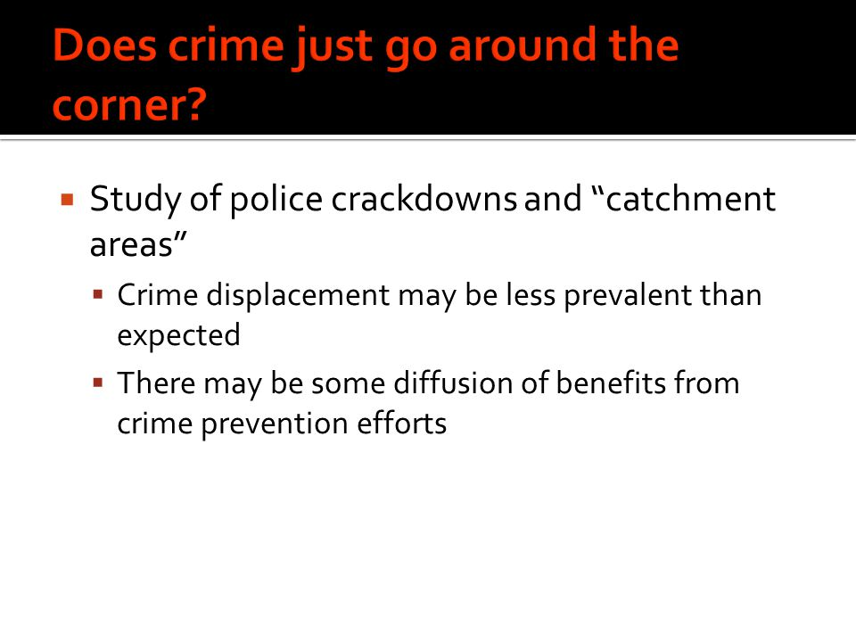  Study of police crackdowns and catchment areas  Crime displacement may be less prevalent than expected  There may be some diffusion of benefits from crime prevention efforts
