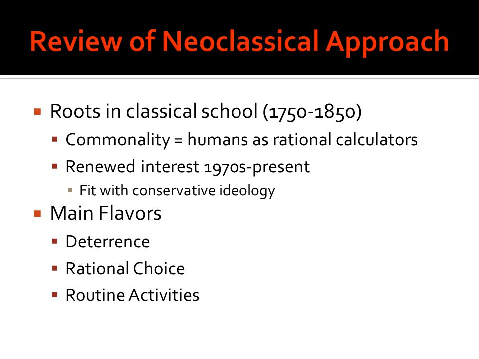  Roots in classical school (1750-1850)  Commonality = humans as rational calculators  Renewed interest 1970s-present ▪ Fit with conservative ideology  Main Flavors  Deterrence  Rational Choice  Routine Activities