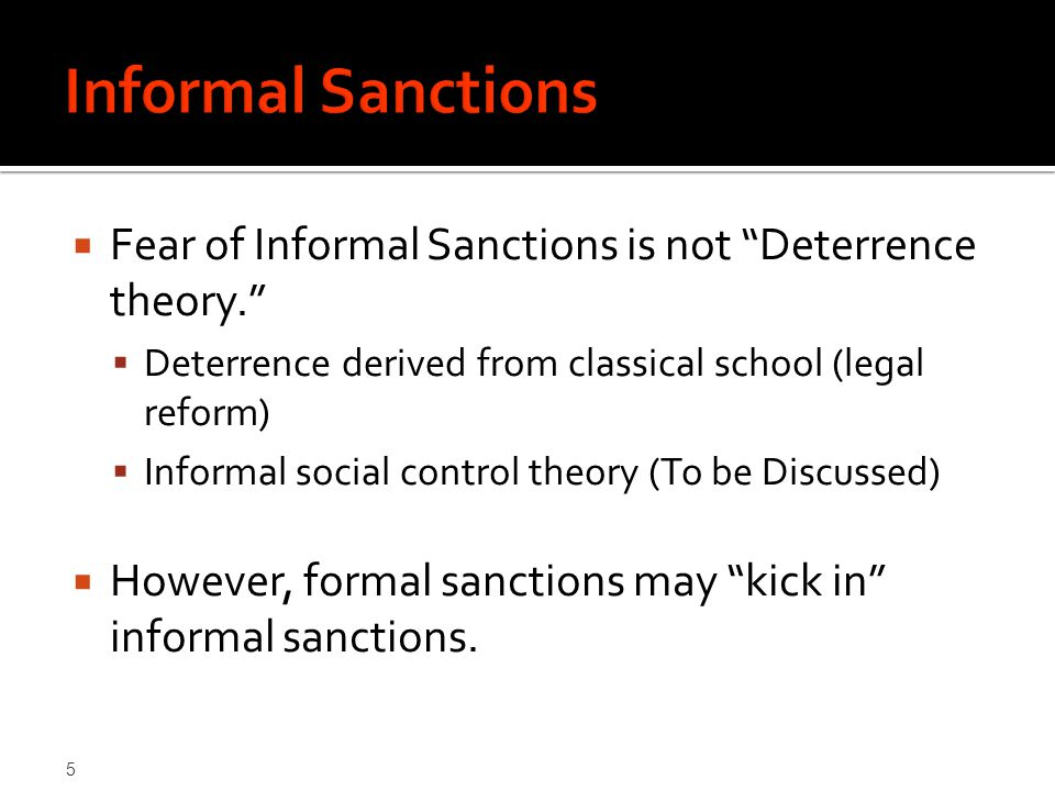 5  Fear of Informal Sanctions is not Deterrence theory.  Deterrence derived from classical school (legal reform)  Informal social control theory (To be Discussed)  However, formal sanctions may kick in informal sanctions.