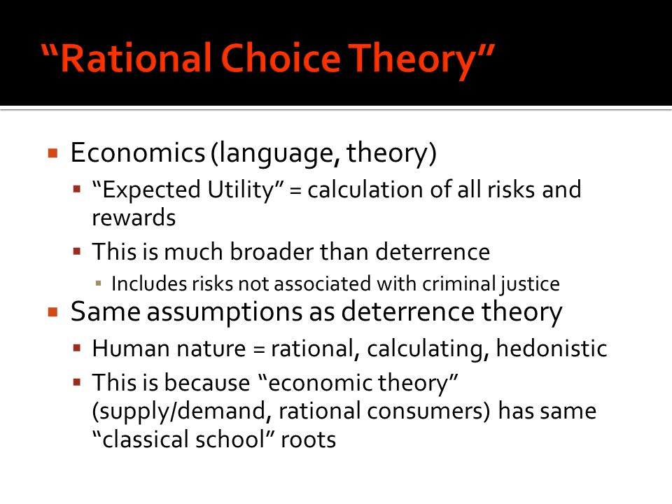  Economics (language, theory)  Expected Utility = calculation of all risks and rewards  This is much broader than deterrence ▪ Includes risks not associated with criminal justice  Same assumptions as deterrence theory  Human nature = rational, calculating, hedonistic  This is because economic theory (supply/demand, rational consumers) has same classical school roots