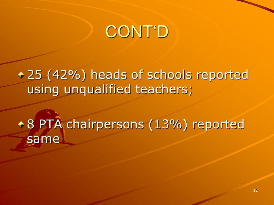 CONT'D 25 (42%) heads of schools reported using unqualified teachers; 8 PTA chairpersons (13%) reported same 12