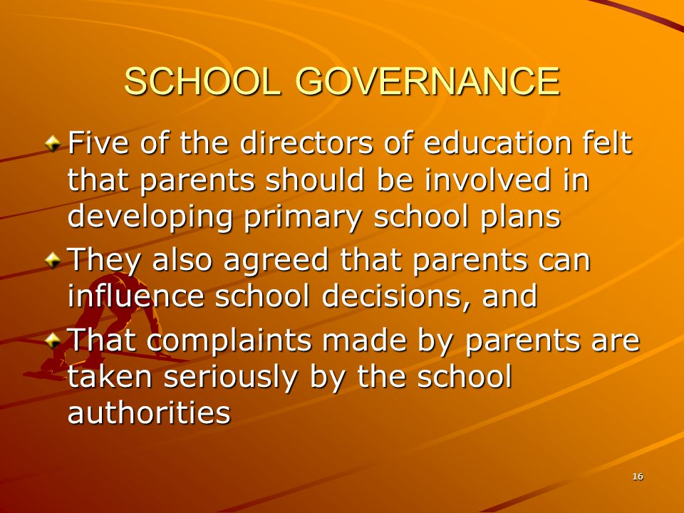 SCHOOL GOVERNANCE Five of the directors of education felt that parents should be involved in developing primary school plans They also agreed that parents can influence school decisions, and That complaints made by parents are taken seriously by the school authorities 16