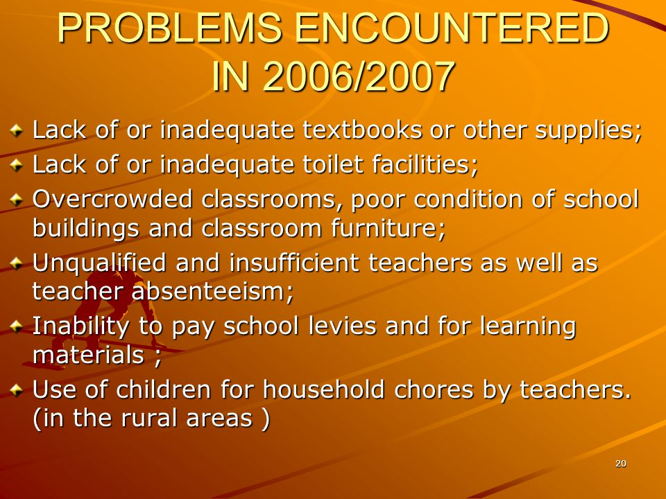 PROBLEMS ENCOUNTERED IN 2006/2007 Lack of or inadequate textbooks or other supplies; Lack of or inadequate toilet facilities; Overcrowded classrooms, poor condition of school buildings and classroom furniture; Unqualified and insufficient teachers as well as teacher absenteeism; Inability to pay school levies and for learning materials ; Use of children for household chores by teachers.