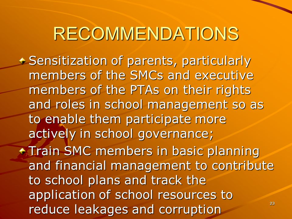 RECOMMENDATIONS Sensitization of parents, particularly members of the SMCs and executive members of the PTAs on their rights and roles in school management so as to enable them participate more actively in school governance; Train SMC members in basic planning and financial management to contribute to school plans and track the application of school resources to reduce leakages and corruption 23