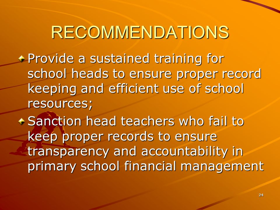 RECOMMENDATIONS Provide a sustained training for school heads to ensure proper record keeping and efficient use of school resources; Sanction head teachers who fail to keep proper records to ensure transparency and accountability in primary school financial management 24