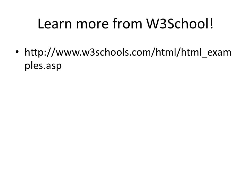 Learn more from W3School! http://www.w3schools.com/html/html_exam ples.asp