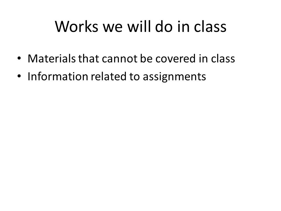 Works we will do in class Materials that cannot be covered in class Information related to assignments