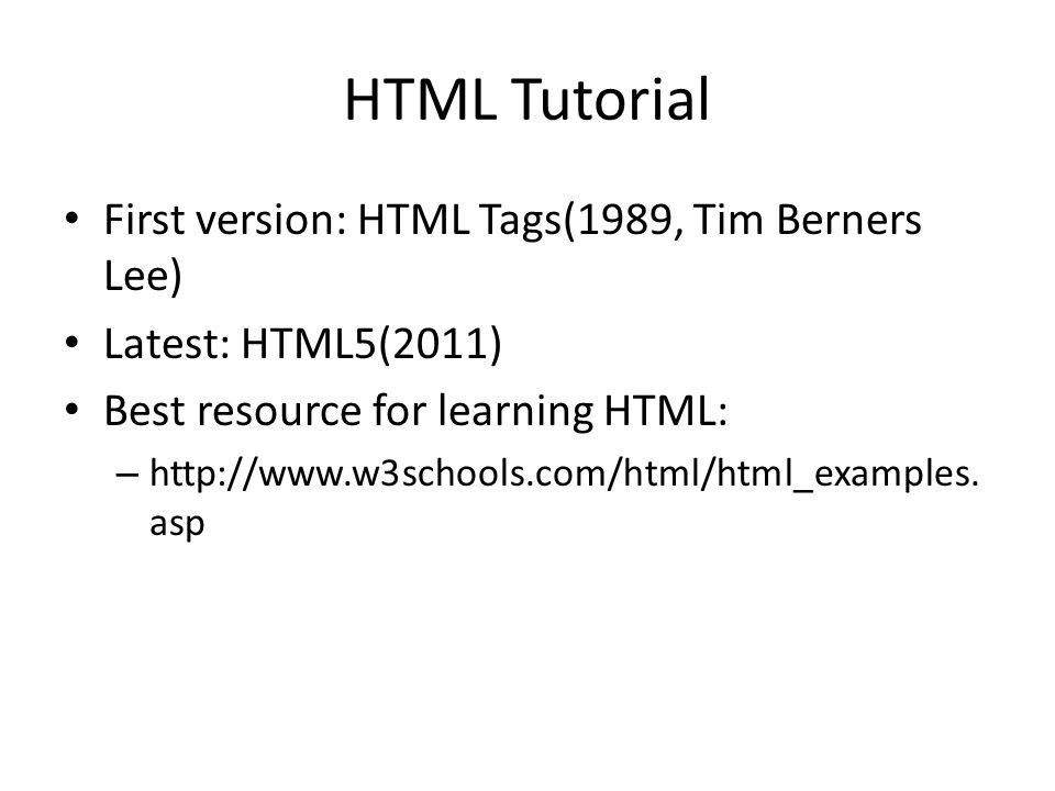 HTML Tutorial First version: HTML Tags(1989, Tim Berners Lee) Latest: HTML5(2011) Best resource for learning HTML: – http://www.w3schools.com/html/html_examples.