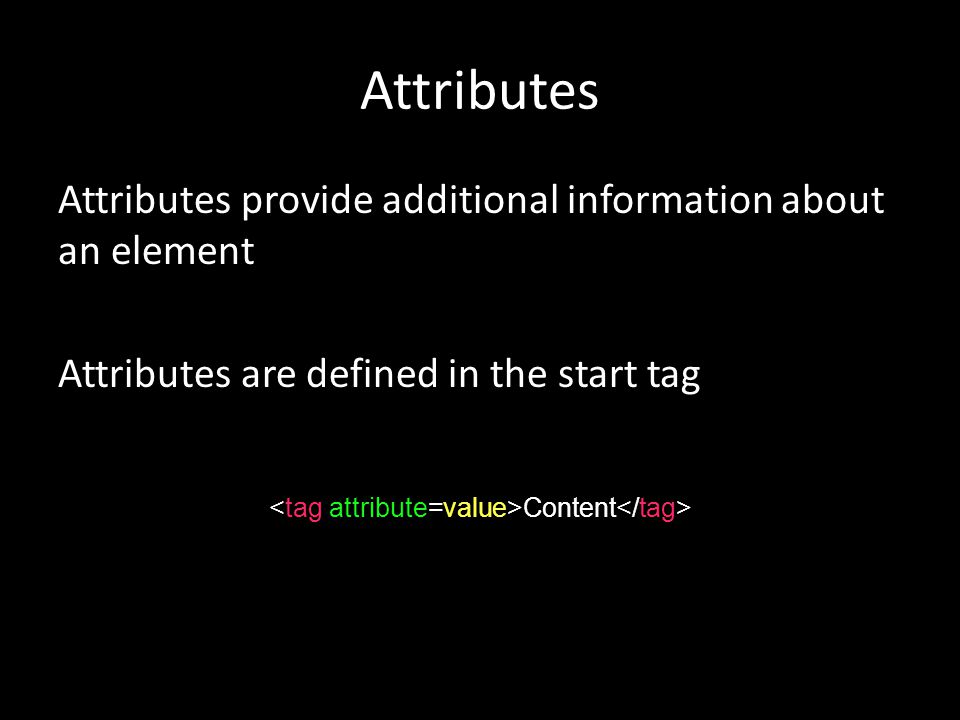 Attributes Attributes provide additional information about an element Attributes are defined in the start tag Content