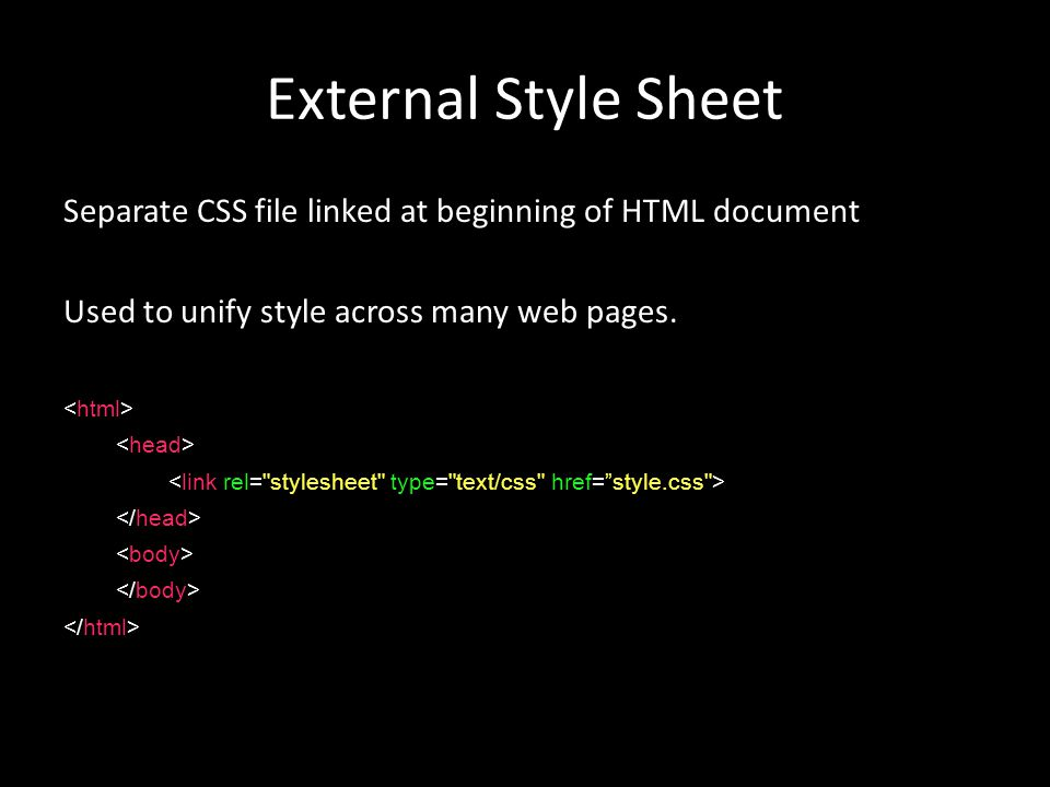 External Style Sheet Separate CSS file linked at beginning of HTML document Used to unify style across many web pages.