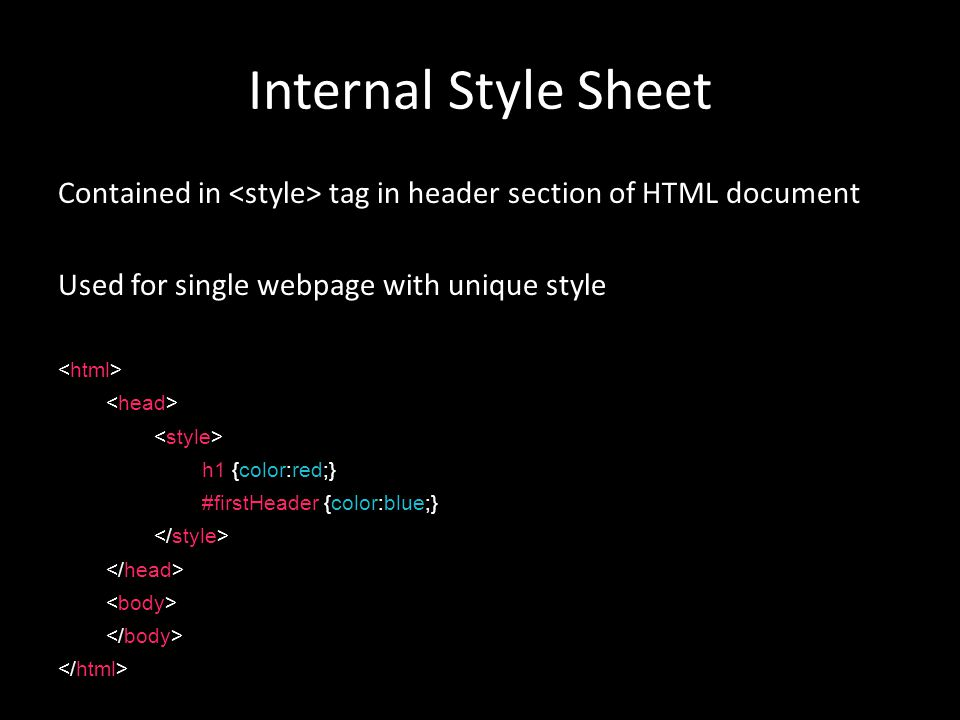 Internal Style Sheet Contained in tag in header section of HTML document Used for single webpage with unique style h1 {color:red;} #firstHeader {color:blue;}