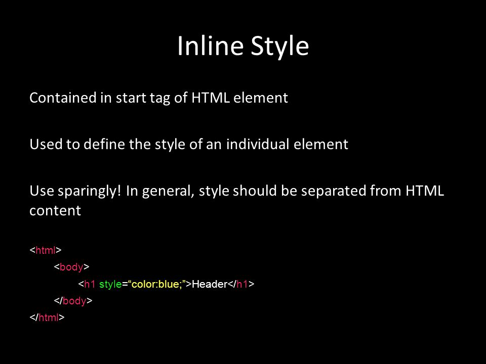 Inline Style Contained in start tag of HTML element Used to define the style of an individual element Use sparingly.