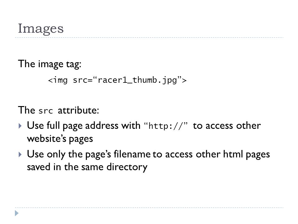 Images The image tag: The src attribute:  Use full page address with http:// to access other website's pages  Use only the page's filename to access other html pages saved in the same directory