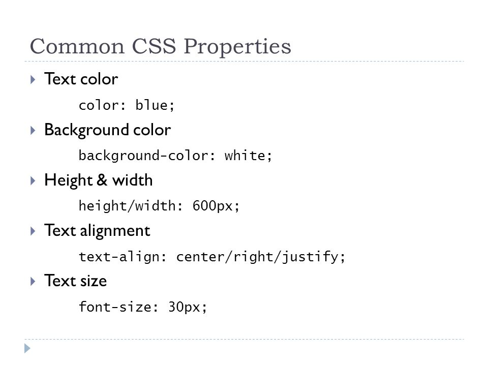 Common CSS Properties  Text color color: blue;  Background color background-color: white;  Height & width height/width: 600px;  Text alignment text-align: center/right/justify;  Text size font-size: 30px;