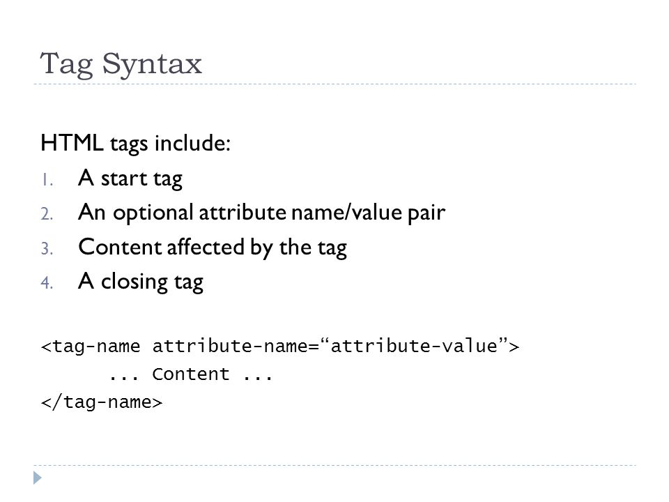 Tag Syntax HTML tags include: 1. A start tag 2. An optional attribute name/value pair 3.