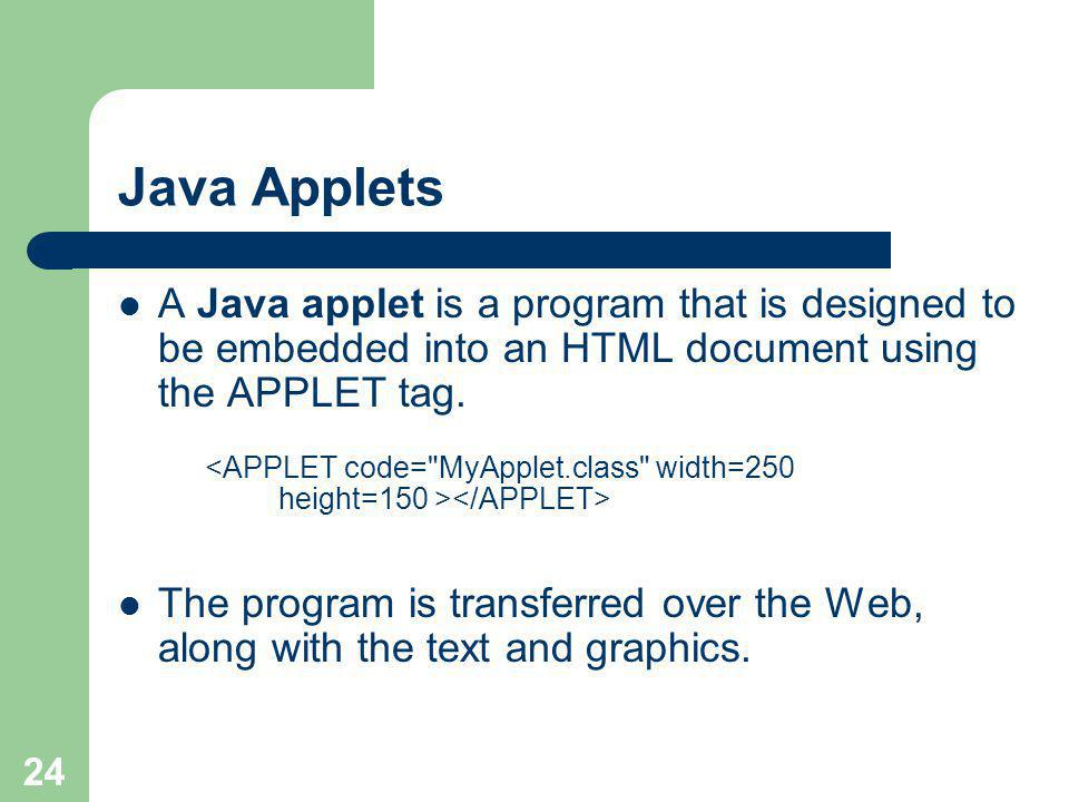 24 Java Applets A Java applet is a program that is designed to be embedded into an HTML document using the APPLET tag.