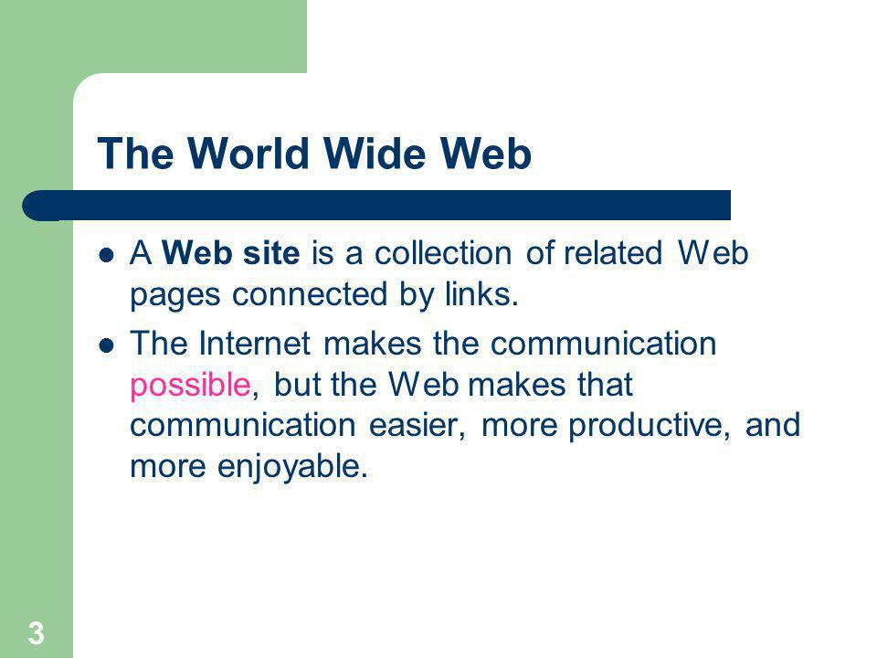 3 The World Wide Web A Web site is a collection of related Web pages connected by links.