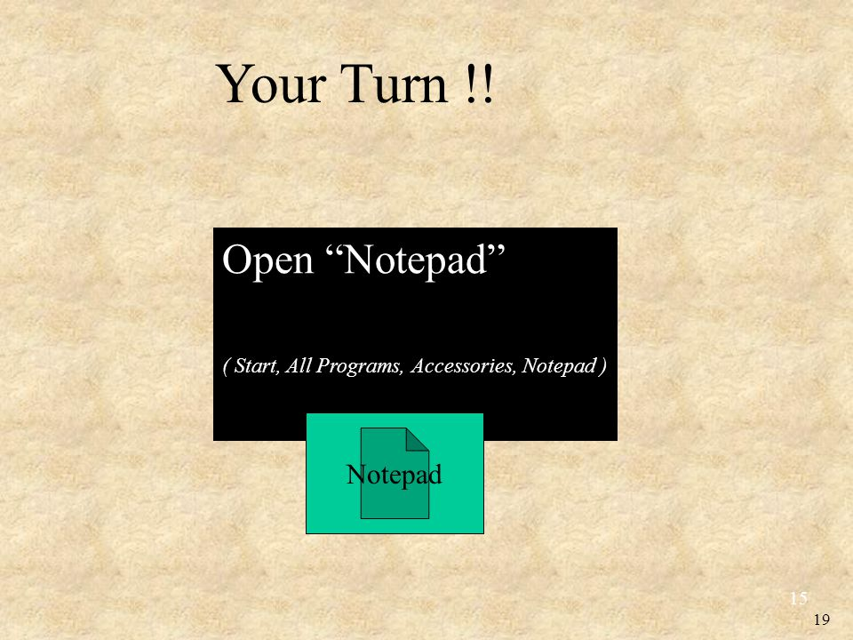 19 Open Notepad ( Start, All Programs, Accessories, Notepad ) 15 Notepad Your Turn !!