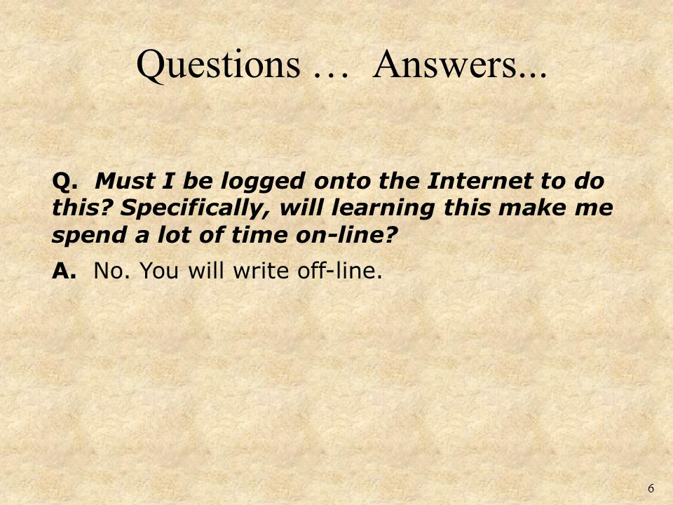 Questions … Answers... 6 Q. Must I be logged onto the Internet to do this.