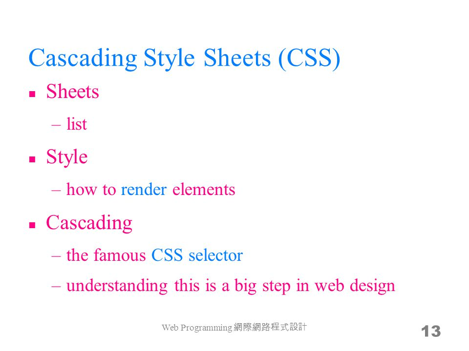 Cascading Style Sheets (CSS) Sheets –list Style –how to render elements Cascading –the famous CSS selector –understanding this is a big step in web design Web Programming 網際網路程式設計 13