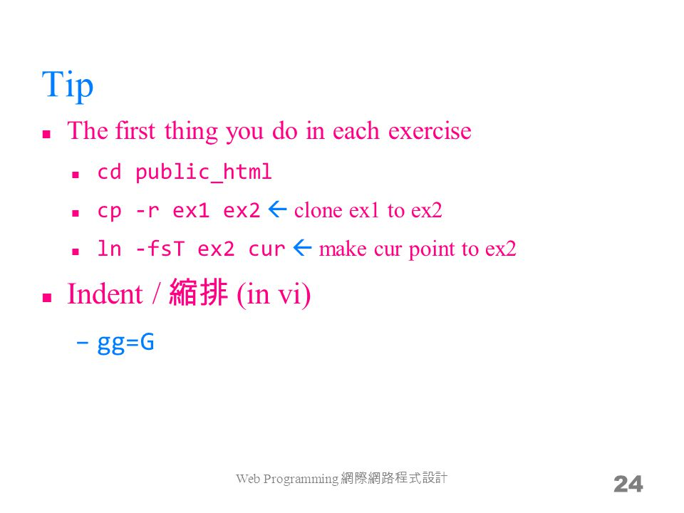 Tip The first thing you do in each exercise cd public_html cp -r ex1 ex2  clone ex1 to ex2 ln -fsT ex2 cur  make cur point to ex2 Indent / 縮排 (in vi) –gg=G Web Programming 網際網路程式設計 24