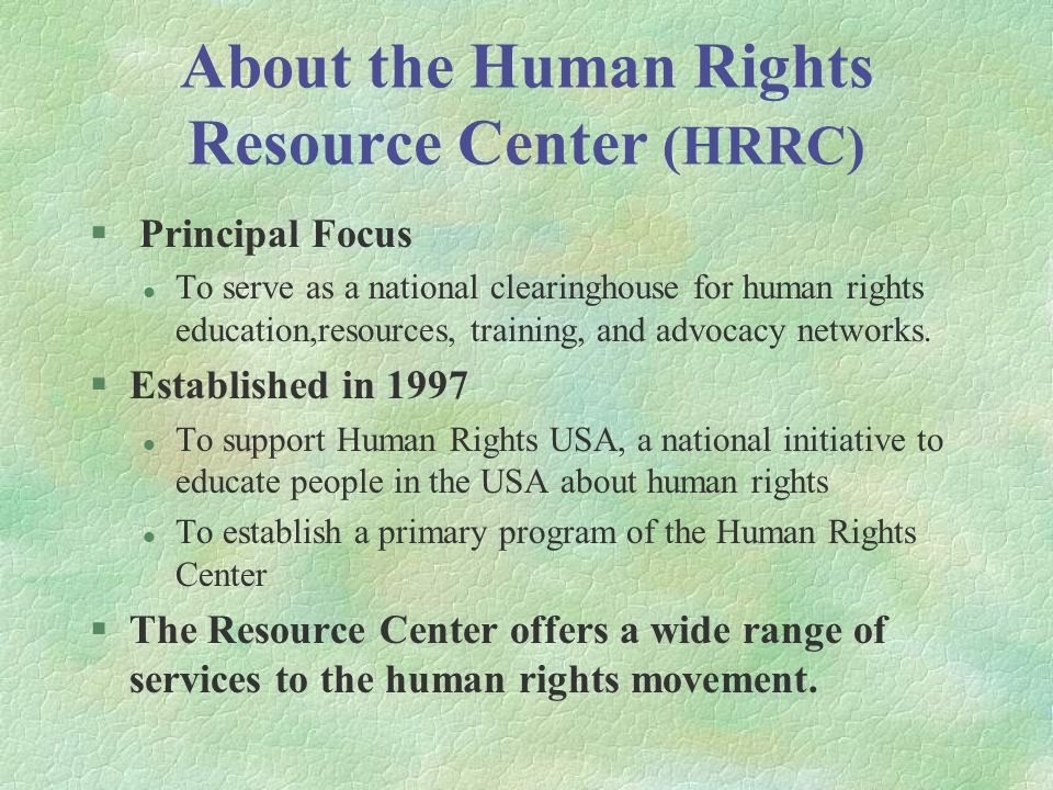 About the Human Rights Resource Center (HRRC) § Principal Focus l To serve as a national clearinghouse for human rights education,resources, training, and advocacy networks.