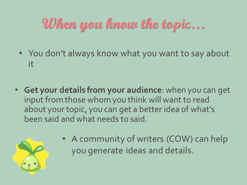 When you know the topic… Get your details from your audience: when you can get input from those whom you think will want to read about your topic, you can get a better idea of what's been said and what needs to said.
