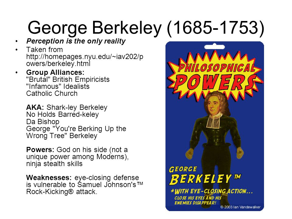 George Berkeley (1685-1753) Perception is the only reality Taken from http://homepages.nyu.edu/~iav202/p owers/berkeley.html Group Alliances: Brutal British Empiricists Infamous Idealists Catholic Church AKA: Shark-ley Berkeley No Holds Barred-keley Da Bishop George You re Berking Up the Wrong Tree Berkeley Powers: God on his side (not a unique power among Moderns), ninja stealth skills Weaknesses: eye-closing defense is vulnerable to Samuel Johnson s™ Rock-Kicking® attack.