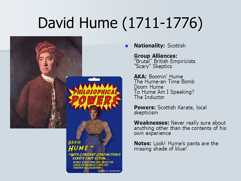 David Hume (1711-1776) Nationality: Scottish Group Alliances: Brutal British Empiricists Scary Skeptics AKA: Boomin Hume The Hume-an Time Bomb Doom Hume To Hume Am I Speaking.
