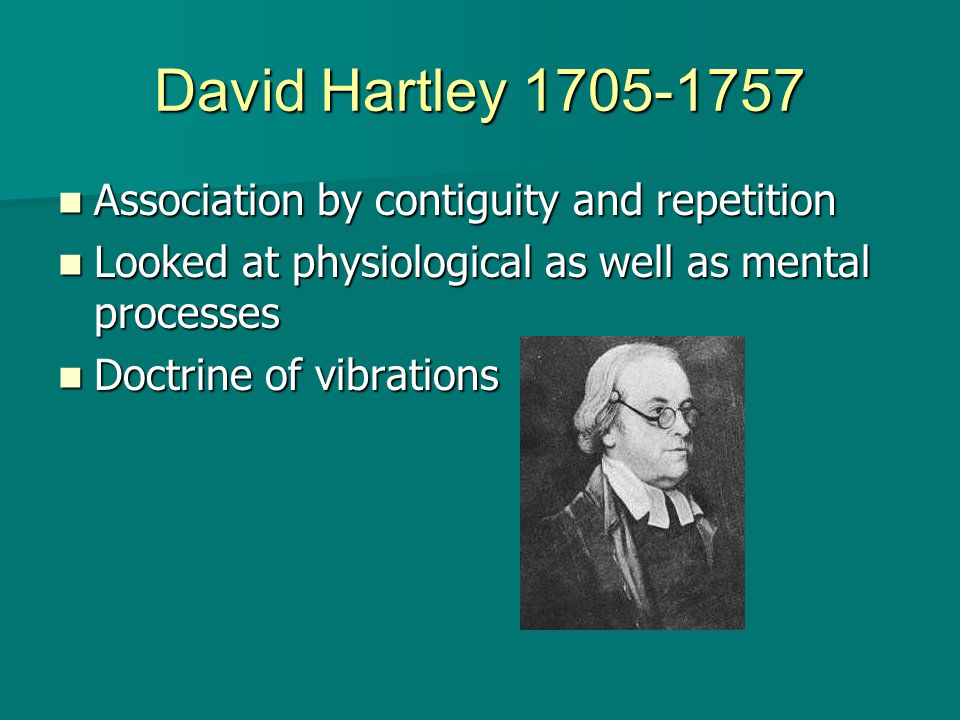 David Hartley 1705-1757 Association by contiguity and repetition Association by contiguity and repetition Looked at physiological as well as mental processes Looked at physiological as well as mental processes Doctrine of vibrations Doctrine of vibrations