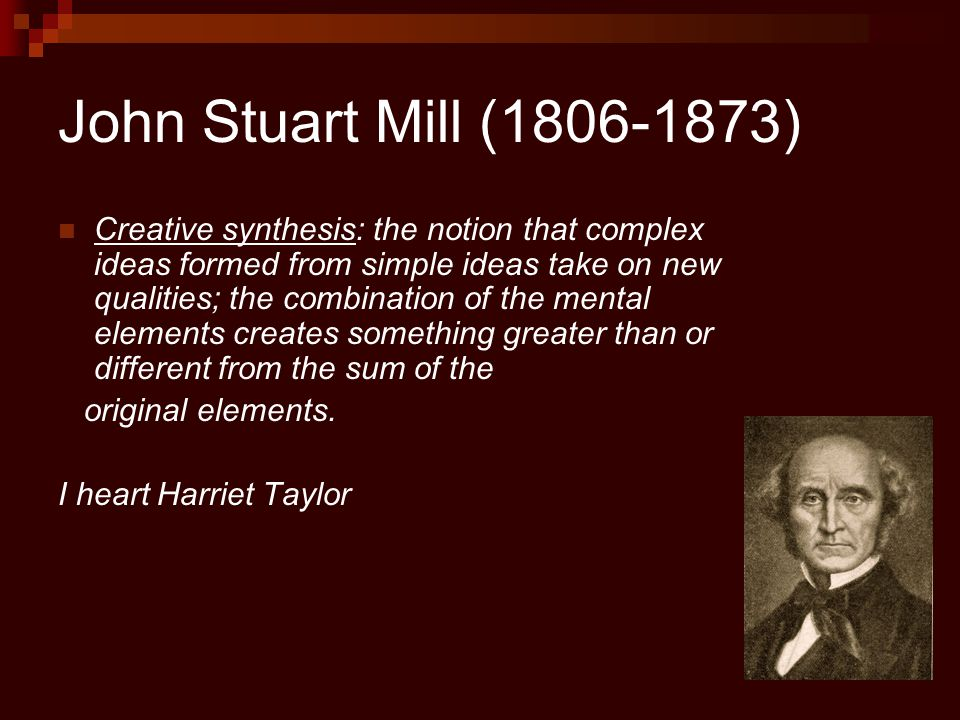John Stuart Mill (1806-1873) Creative synthesis: the notion that complex ideas formed from simple ideas take on new qualities; the combination of the mental elements creates something greater than or different from the sum of the original elements.