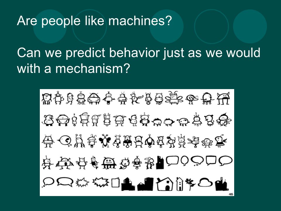 Are people like machines Can we predict behavior just as we would with a mechanism