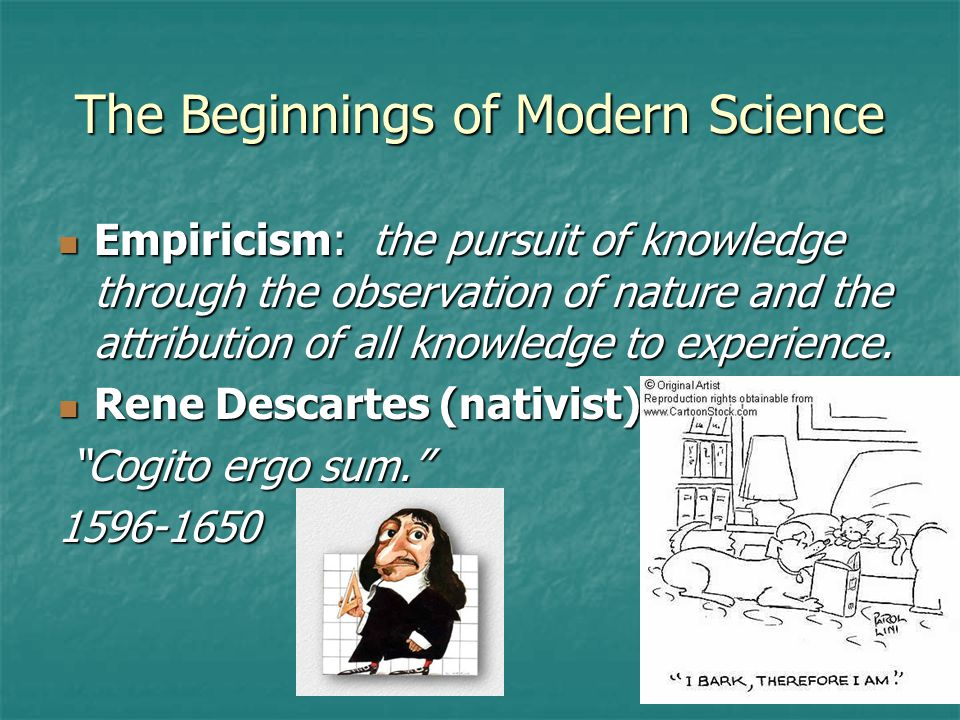 The Beginnings of Modern Science Empiricism: the pursuit of knowledge through the observation of nature and the attribution of all knowledge to experience.