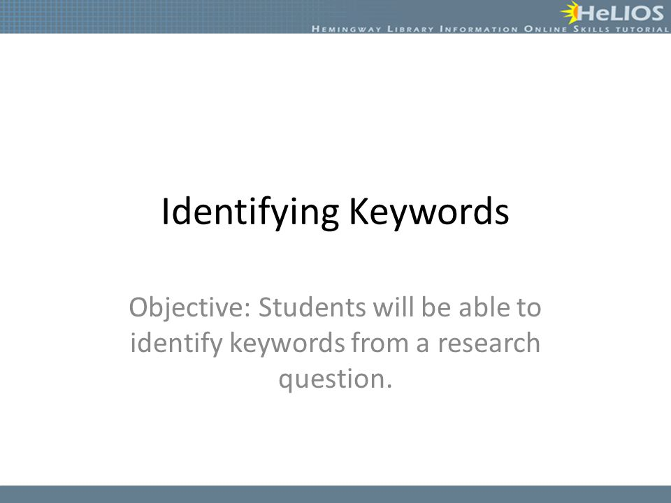 Identifying Keywords Objective: Students will be able to identify keywords from a research question.